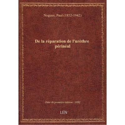De la réparation de l'urèthre périnéal / par le Dr Paul Noguès,...