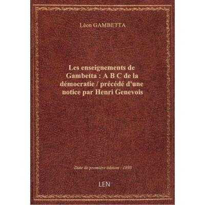 Les enseignements de Gambetta : A B C de la démocratie / précédé d'une notice par Henri Genevois