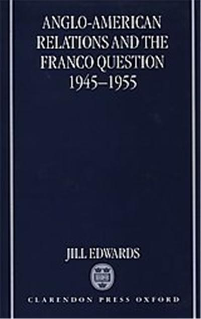 Anglo-American Relations and the Franco Question 1945-1955