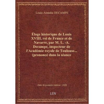 éloge historique de Louis XVIII, roi de France et de Navarre, par M. L.-A. Decampe, inspecteur de l'