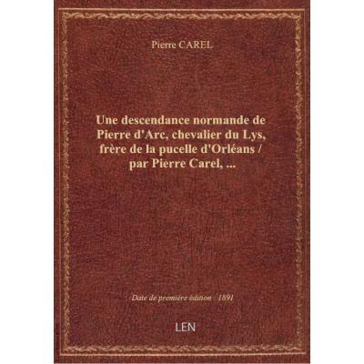 Une descendance normande de Pierre d'Arc, chevalier du Lys, frère de la pucelle d'Orléans / par Pier