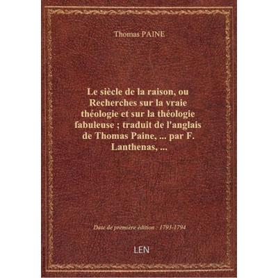 Le siècle de la raison, ou Recherches sur la vraie théologie et sur la théologie fabuleuse , traduit de l'anglais de Thomas Paine,... par F. Lanthenas,...