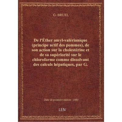De l'Éther amyl-valérianique (principe actif des pommes), de son action sur la cholestérine et de sa supériorité sur le chloroforme comme dissolvant des calculs hépatiques, par G. Bruel,...