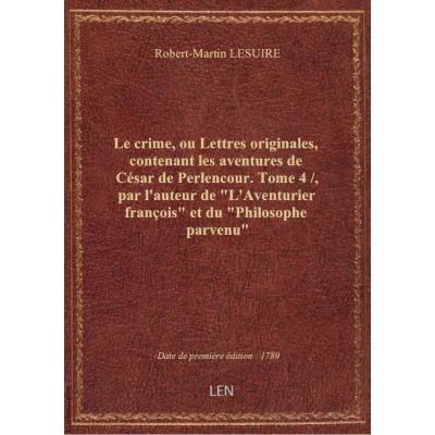 Le crime, ou Lettres originales, contenant les aventures de César de Perlencour. Tome 4 / , par l'auteur de \