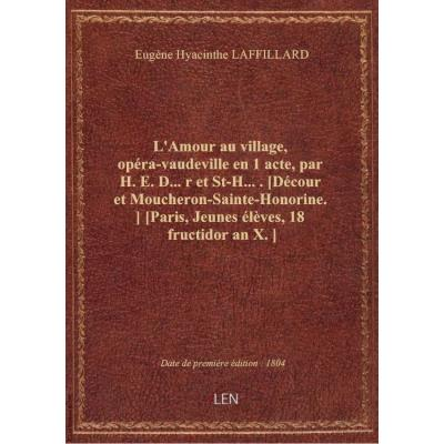 L'Amour au village, opéra-vaudeville en 1 acte, par H. E. D....r et St-H..... [Décour et Moucheron-S
