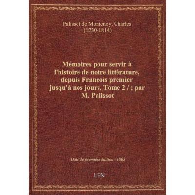Mémoires pour servir à l'histoire de notre littérature, depuis François premier jusqu'à nos jours. T