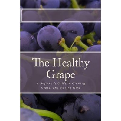 The Healthy Grape: A Beginner's Guide to Growing Grapes and Making Wine - [Livre en VO]