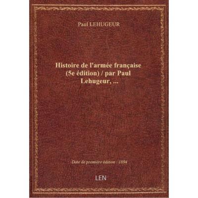 Histoire de l'armée française (5e édition) / par Paul Lehugeur,...