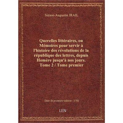Querelles littéraires, ou Mémoires pour servir à l'histoire des révolutions de la république des let