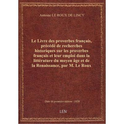 Le Livre des proverbes français, précédé de recherches historiques sur les proverbes français et leur emploi dans la littérature du moyen âge et de la Renaissance, par M. Le Roux de Lincy. 2de édition.... Edition 2,Tome 1