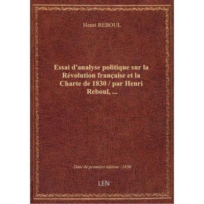 Essai d'analyse politique sur la Révolution française et la Charte de 1830 / par Henri Reboul,...