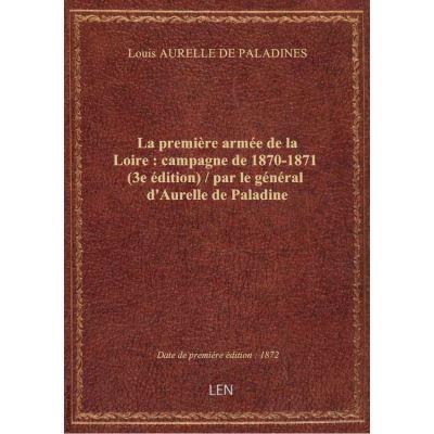 La première armée de la Loire : campagne de 1870-1871 (3e édition) / par le général d'Aurelle de Pa