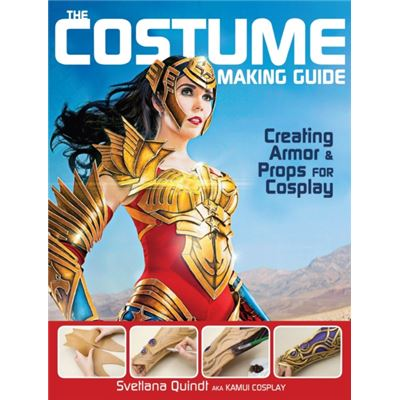 The Costume Making Guide: Creating Armor & Props For Cosplay (Paperback)