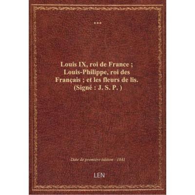 Louis IX, roi de France : Louis-Philippe, roi des Français : et les fleurs de lis . (Signé : J. S. P