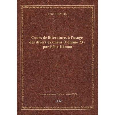 Cours de littérature, à l'usage des divers examens. Volume 23 / par Félix Hémon