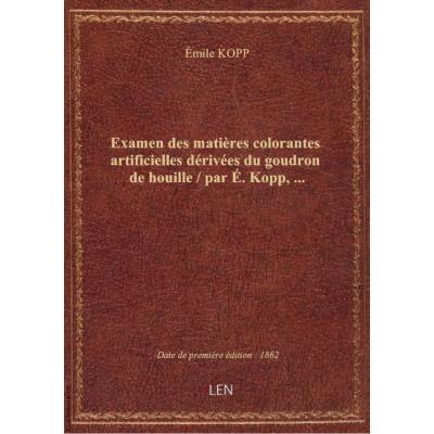 Examen des matières colorantes artificielles dérivées du goudron de houille / par É. Kopp,...