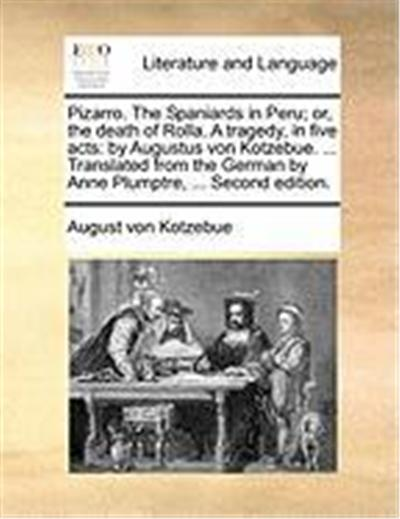 Pizarro. the Spaniards in Peru; Or, the Death of Rolla. a Tragedy, in Five Acts: By Augustus Von Kotzebue. ... Translated from the German by Anne Plum