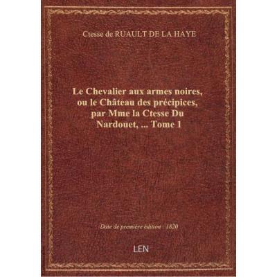 Le Chevalier aux armes noires, ou le Château des précipices, par Mme la Ctesse Du Nardouet,.... Tome 1