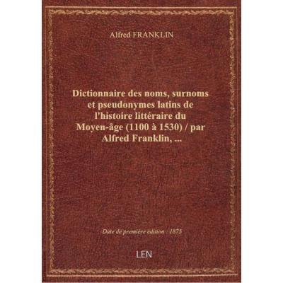 Dictionnaire des noms, surnoms et pseudonymes latins de l'histoire littéraire du Moyen-âge (1100 à 1530) / par Alfred Franklin,...