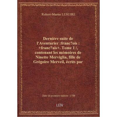 Dernière suite de l'Aventurier :françois: +français+. Tome 1 / , contenant les mémoires de Ninette M