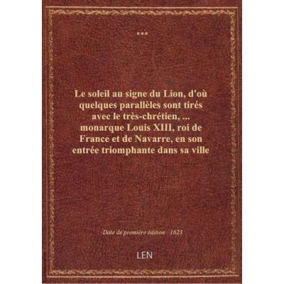 Le soleil au signe du Lion, d'où quelques parallèles sont tirés avec le très-chrétien,... monarque Louis XIII, roi de France et de Navarre, en son entrée triomphante dans sa ville de Lyon , ensemble un sommaire récit de tout ce qui s'est passé de remarqua