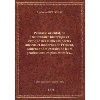 Parnasse oriental, ou Dictionnaire historique et critique des meilleurs poètes anciens et modernes de l'Orient, contenant des extraits de leurs productions les plus estimées... par le Bon A. Rousseau