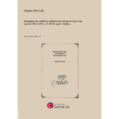 Biographie des célébrités militaires des armées de terre et de mer de 1789 à 1850. 2. G-WUR par C. Mullié, [Edition de 18..]