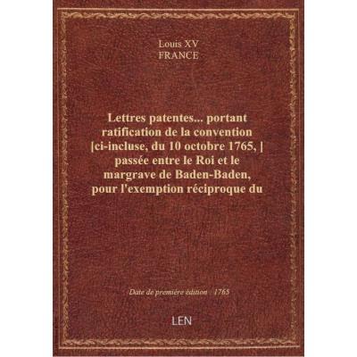 Lettres patentes... portant ratification de la convention [ci-incluse, du 10 octobre 1765,] passée entre le Roi et le margrave de Baden-Baden, pour l'exemption réciproque du droit d'aubaine en faveur de leurs sujets... [Enregistrées au Parlement le 20 fév