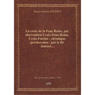 La croix de la Feue Reine, par abréviation Croix-Feue-Reine, Croix-Furène : chronique percheronne / par le Dr Jousset,...