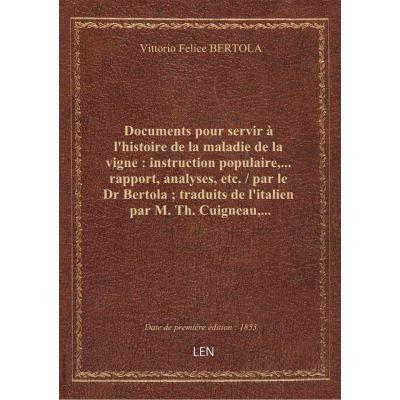 Documents pour servir à l'histoire de la maladie de la vigne : instruction populaire,... rapport, analyses, etc. / par le Dr Bertola traduits de l'italien par M. Th. Cuigneau,...