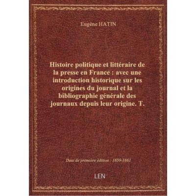 Histoire politique et littéraire de la presse en France : avec une introduction historique sur les o