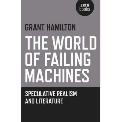 The World of Failing Machines: Speculative Realism and Literature - [Livre en VO]