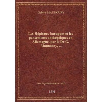 Les Hôpitaux-baraques et les pansements antiseptiques en Allemagne, par le Dr G. Maunoury,...