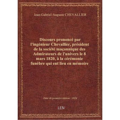 Discours prononcé par l'ingénieur Chevallier, président de la société maçonnique des Admirateurs de l'univers le 8 mars 1820, à la cérémonie funèbre qui eut lieu en mémoire de S. A. R. Mgr le duc de Berri, fils de France