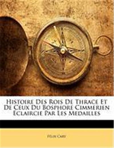 Histoire Des Rois de Thrace Et de Ceux Du Bosphore Cimmerien Eclaircie Par Les Medailles