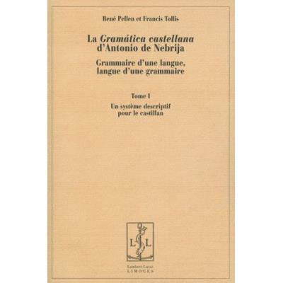 La Gramática Castellana D'Antonio De Nebrija , Grammaire D'Une Langue, Langue D'Une Grammaire T,1 , Un Système Descriptif Pour Le Castillan