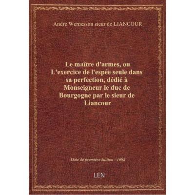 Le maître d'armes, ou L'exercice de l'espée seule dans sa perfection , dédié à Monseigneur le duc de Bourgogne par le sieur de Liancour
