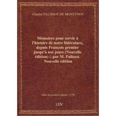 Mémoires pour servir à l'histoire de notre littérature, depuis François premier jusqu'à nos jours (Nouvelle édition) / , par M. Palissot. Nouvelle édition