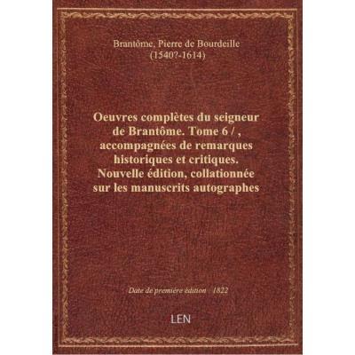 Oeuvres complètes du seigneur de Brantôme. Tome 6 / , accompagnées de remarques historiques et criti