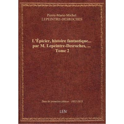 L'Épicier, histoire fantastique… par M. Lepeintre-Desroches, … Tome 2