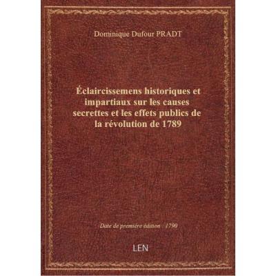 Éclaircissemens historiques et impartiaux sur les causes secrettes et les effets publics de la révolution de 1789