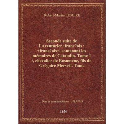 Seconde suite de l'Aventurier :françois: +français+ , contenant les mémoires de Cataudin. Tome 1 / ,