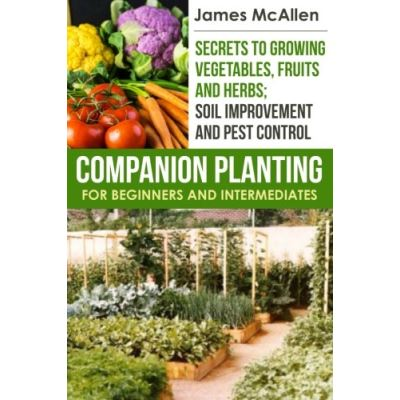 Companion Planting for Beginners and Intermediates: Volume 2 ((Producing Healthy, Organic Produce, Fruits and Herbs Book 2)) - [Livre en VO]