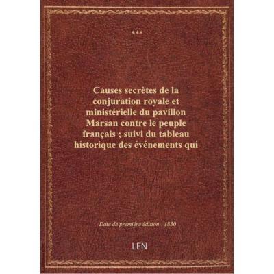 Causes secrètes de la conjuration royale et ministérielle du pavillon Marsan contre le peuple français , suivi du tableau historique des événements qui ont précédé, accompagné et suivi la révolution des 26, 27, 28 et 29 juillet 1830, renversé le trône de