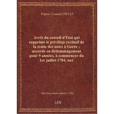 Arrêt du conseil d'Etat qui supprime le privilège exclusif de la traite des noirs à Gorée , accorde en dédommagement pour 9 années, à commencer du 1er juillet 1784, aux concessionnaires de la Compagnie de la Guyane Française celui de la traite de la gomme
