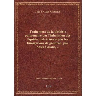 Traitement de la phthisie pulmonaire par l'inhalation des liquides pulvérisés et par les fumigations de goudron, par Sales-Girons,...