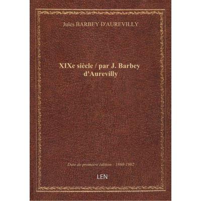 XIXe siècle / par J. Barbey d'Aurevilly