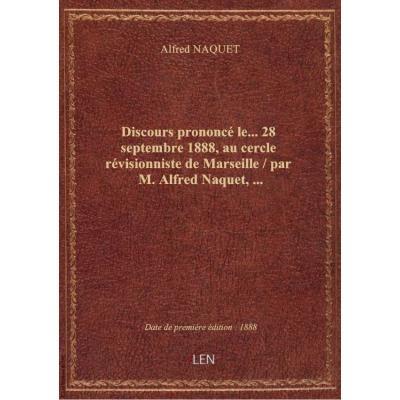 Discours prononcé le... 28 septembre 1888, au cercle révisionniste de Marseille / par M. Alfred Naquet,...