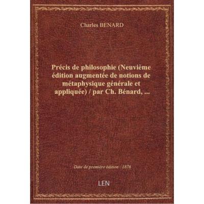 Précis de philosophie (Neuvième édition augmentée de notions de métaphysique générale et appliquée) / par Ch. Bénard,...