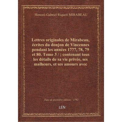 Lettres originales de Mirabeau, écrites du donjon de Vincennes pendant les années 1777, 78, 79 et 80. Tome 3 / contenant tous les détails de sa vie privée, ses malheurs, et ses amours avec Sophie Ruffei, marquise de Monnier : recueillies par P. Manuel,.